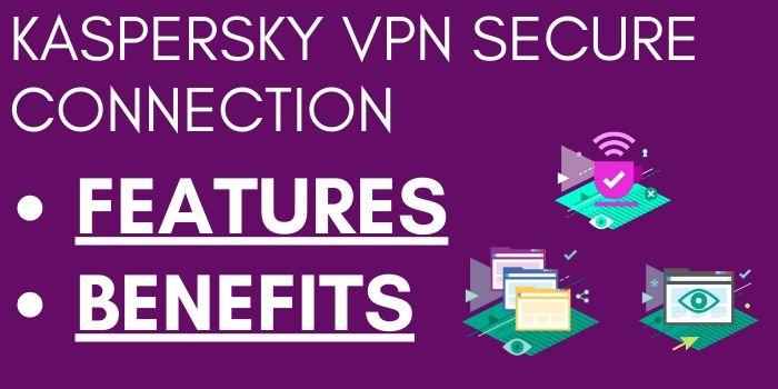 Features and benefits of Kaspersky VPN secure connection