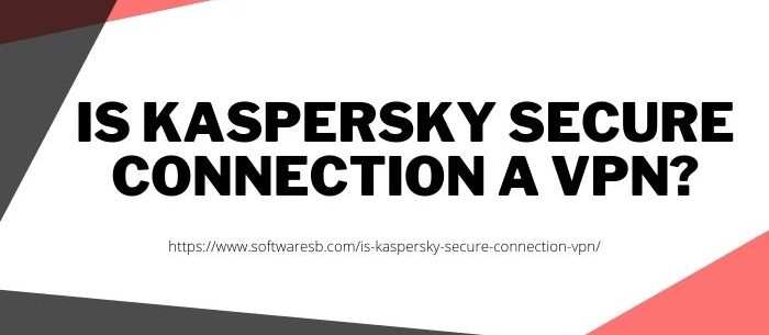 Is Kaspersky Secure Connection a VPN